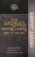 The Works of Henry James, Vol. 07 (of 24): Lady Barbarina; Louisa Pallant; Madame de Mauves (Moon Classics)