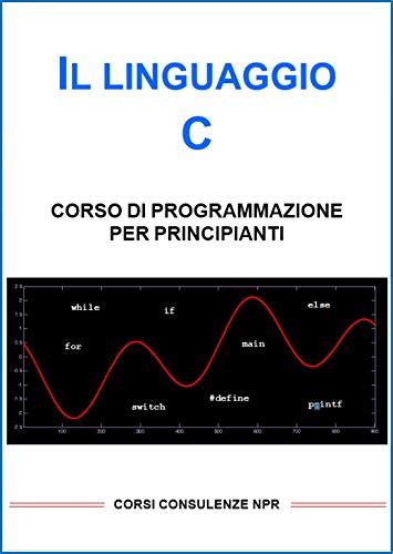IL LINGUAGGIO C - CORSO DI PROGRAMMAZIONE PER PRINCIPIANTI (INFORMATICA NPR)
