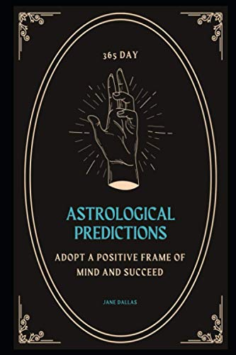 365 Day Astrological Predictions: Adopt a Positive Frame of Mind And Succeed