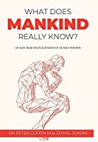 What Does Mankind Really Know?: An easy read encyclopaedia of human wisdom