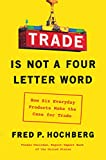 Trade Is Not a Four-Letter Word: How Six Everyday Products Make the Case for Trade - Fred P. Hochberg