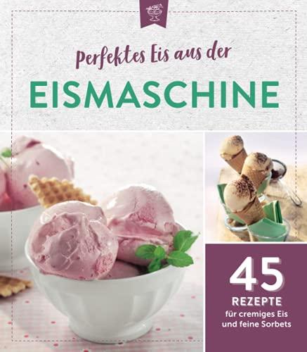 Perfektes Eis aus der Eismaschine: 45 Rezepte für cremiges Eis und feine Sorbets