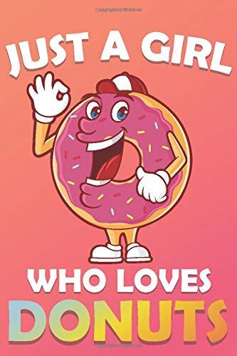 just a girl who loves Donuts: Cute Donuts Lover Notebook for Girls,Donuts Journal for Kids, Donuts Lover Anniversary Gift Ideas for Her…..Blank Lined Notebook to Write In for Notes