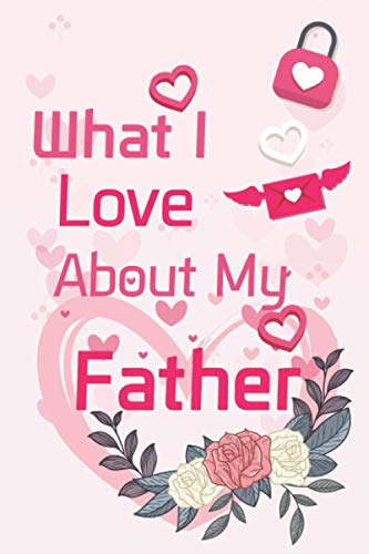What I Love About My Father: What I Love About You Fill In The Blank Book - Funny Valentines Day Gift For Her - Funny I Love You Gifts For Him - ... - Journal In, 6' x 9', 4 Staves Per Page,120