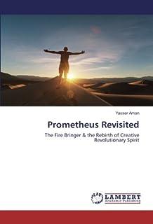 Prometheus Revisited: The Fire Bringer & the Rebirth of Creative Revolutionary Spirit
