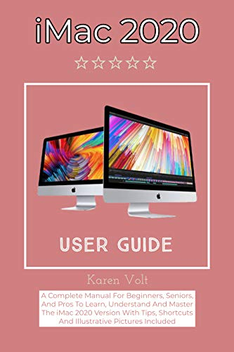 iMac 2020 User Guide: A Complete Manual For Beginners, Seniors, And Pros To Learn, Understand And Master The iMac 2020 Version With Tips, Shortcuts And Illustrative Pictures Included (English Edition)