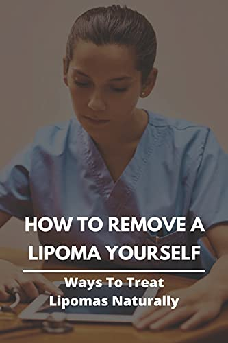 How To Remove A Lipoma Yourself: Ways To Treat Lipomas Naturally: Lipomas Fatty Lumps Under The Skin