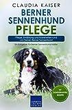Berner Sennenhund Pflege: Pflege, Ernährung und Krankheiten rund um Deinen Berner Sennenhund (Berner Sennenhund Band, Band 3)