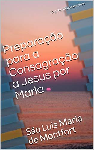 Preparação para a Consagração a Jesus por Maria: São Luis Maria de Montfort (Espiritualidade Mariana Livro 1)