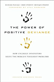 The Power of Positive Deviance: How Unlikely Innovators Solve the World's Toughest Problems by [Richard Pascale, Jerry Sternin, Monique Sternin]