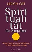 Spiritualitaet fuer Skeptiker: Wissenschaftlich fundierte Meditationen fuer mehr Bewusstheit im Alltag