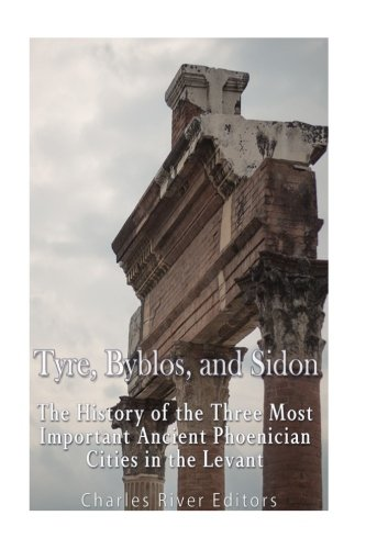 Tyre, Byblos, and Sidon: The History of the Three Most Important Ancient Phoenician Cities in the Levant