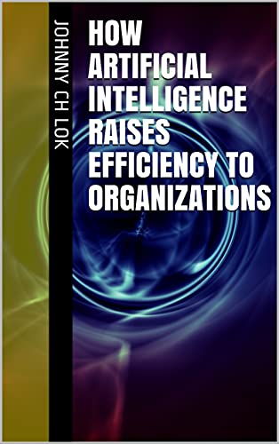 How Artificial Intelligence Raises Efficiency To Organizations (English Edition)