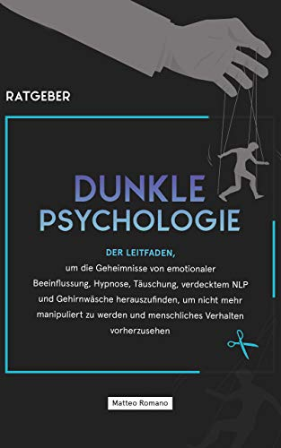 Dunkle Psychologie: Der Leitfaden, um die Geheimnisse von emotionaler Beeinflussung, Hypnose, Täuschung, verdecktem NLP und Gehirnwäsche herauszufinden, um nicht mehr manipuliert zu werden
