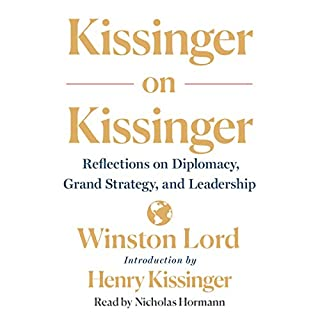 Kissinger on Kissinger     Reflections on Diplomacy, Grand Strategy, and Leadership              Written by:                                                                                                                                 Winston Lord,                                                                                        Henry Kissinger - introduction                               Narrated by:                                                                                                                                 Nicholas Hormann                      Length: 4 hrs and 24 mins     Not rated yet     Overall 0.0