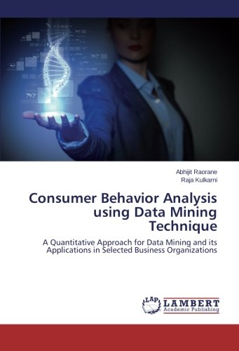 Consumer Behavior Analysis using Data Mining Technique: A Quantitative Approach for Data Mining and its Applications in Selected Business Organizations