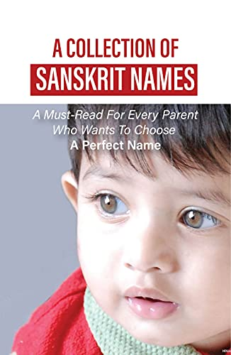 A Collection Of Sanskrit Names: A Must-Read For Every Parent Who Wants To Choose A Perfect Name: Unique And Extraordinary Names For Baby (English Edition)