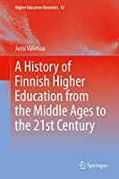 A History of Finnish Higher Education from the Middle Ages to the 21st Century (Higher Education Dynamics (52))