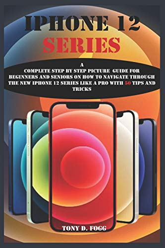 IPHONE 12 SERIES: A Complete Step By Step Picture Guide For Beginners And Seniors On How To Navigate Through The New iPhone 12 series Like A Pro with 50 tips and tricks