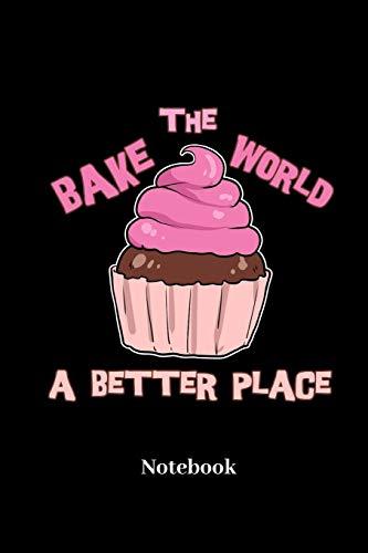 Bake The World A Better Place Notebook: DIN A5 Notizbuch 120 Blanke Seiten für Konditor I Bäcker I Backen I Torten I Kuchen I Süßwaren I Törtchen und ... I Taschenbuch I Skizzenheft I Geschenk
