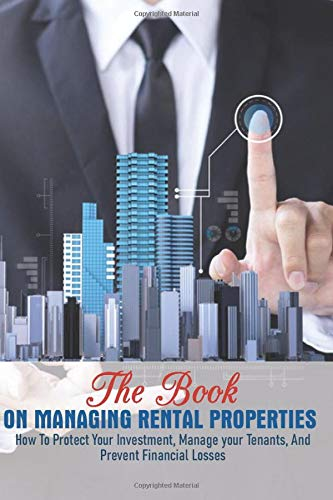 Real Estate Investing Books! - The Book On Managing Rental Properties: How To Protect Your Investment, Manage Your Tenants, And Prevent Financial Losses: Real Estate Book For Beginners