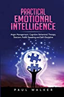 Practical Emotional Intelligence: Anger Management, Cognitive Behavioral Therapy, Stoicism, Public Speaking and Self-Discipline