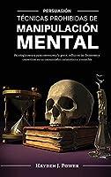 Técnicas Prohibidas de Manipulación Mental: Persuasión - Psicología oscura para convencer a la gente, influir en las decisiones y convertirse en un comunicador carismático e irresistible (3 LIBROS)