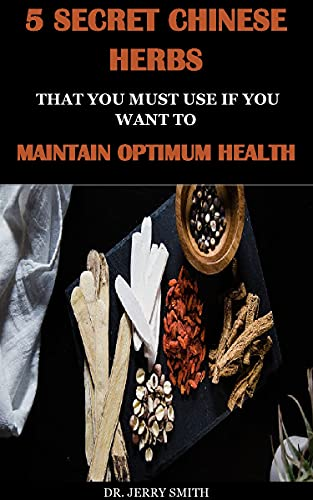5 SECRET CHINESE HERBS THAT YOU MUST USE IF YOU WANT TO MAINTAIN OPTIMUM HEALTH (English Edition)