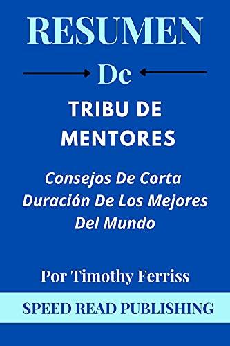 Resumen De Tribu De Mentores Por Timothy Ferriss: Consejos De Corta Duración De Los Mejores Del Mundo (Tribe of Mentors Spanish Edition)