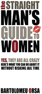 The Straight Man's Guide to Women: Yes, They Are All Crazy - Here's What You Can Do About It Without Risking Jail Time