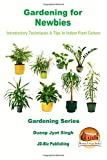Gardening for Newbies - Introductory Techniques & Tips to Indoor Plant Culture