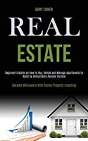 Real Estate: Beginner's Guide on How to Buy, Rehab and Manage Apartments to Build Up Remarkable Passive Income (Become Millionaire With Rental Property Investing)