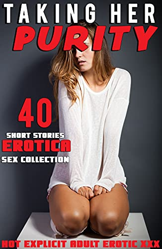 TAKING HER PURITY (40 HOT EXPLICIT EROTICA SHORT SEX STORIES : EROTIC STEAMY ADULT COLLECTION) (English Edition)