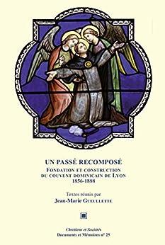 Un passé recomposé: Fondation et construction du couvent dominicain de Lyon 1856-1888 par [Jean-Marie Gueullette]