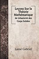 Leçons Sur la Théorie Mathématique: de L'élasticité des Corps Solides