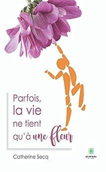 Parfois la vie ne tient qu'à une fleur: Littérature sentimentale (LE LYS BLEU) par [Catherine Secq]