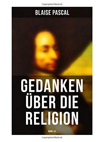 Blaise Pascal - Gedanken über die Religion (Band 1&2): Philosophie, Moral, Religion und schöne Wissenschaften