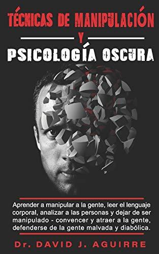 Técnicas de Manipulación y Psicología Oscura: Aprender a manipular a la gente, leer el lenguaje corporal, analizar a las personas y dejar de ser manipulado .Convencer y atraer a la gente.