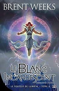 Le Porteur de lumière, tome 6 : Le Blanc incandescent 2/2 par Brent Weeks
