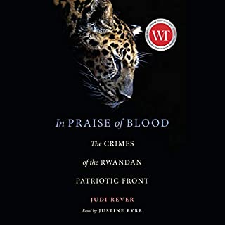 In Praise of Blood     The Crimes of the Rwandan Patriotic Front              Written by:                                                                                                                                 Judi Rever                               Narrated by:                                                                                                                                 Justine Eyre                      Length: 9 hrs and 36 mins     1 rating     Overall 5.0