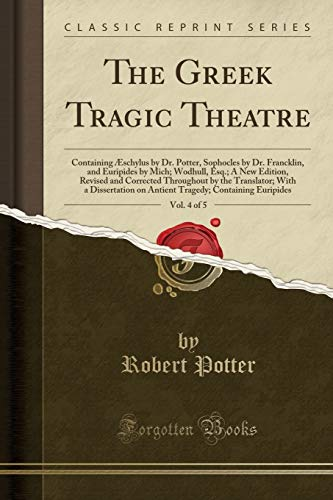 The Greek Tragic Theatre, Vol. 4 of 5: Containing Æschylus by Dr. Potter, Sophocles by Dr. Francklin, and Euripides by Mich; Wodhull, Esq.; A New ... a Dissertation on Antient Tragedy; Contain