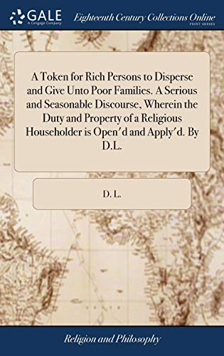 A Token for Rich Persons to Disperse and Give Unto Poor Families. a Serious and Seasonable Discourse, Wherein the Duty and Property of a Religious Householder Is Open'd and Apply'd. by D.L.