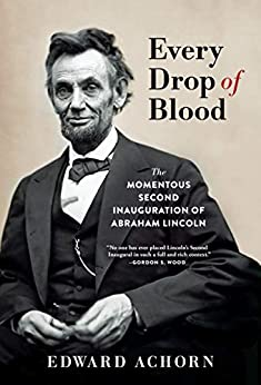Every Drop of Blood: The Momentous Second Inauguration of Abraham Lincoln by [Edward Achorn]