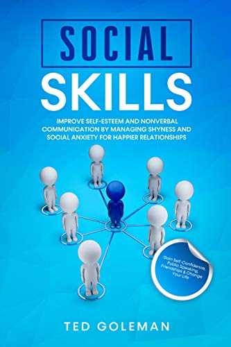 Social Skills: Improve Self-Esteem and Nonverbal Communication by Managing Shyness and Social Anxiety for Happier Relationships. Gain Self-Confidence, Public Speaking, Friendships & Change Your Life.