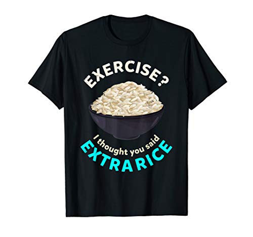 I thought you meant extra rice? Fitness saying exercise T-Shirt