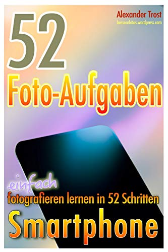 52 Foto-Aufgaben: Smartphone: einfach fotografieren lernen in 52 Schritten (52 Foto-Aufgaben - fotografieren lernen, Band 5)