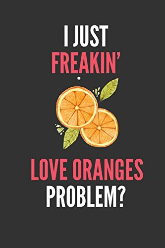 I Just Freakin' Love Oranges: Funny Fruit Lover's Lined Notebook Journal 110 Pages Great Gift