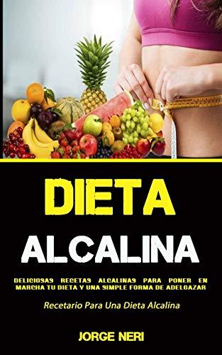 Dieta Alcalina: Deliciosas Recetas Alcalinas Para Poner en Marcha Tu Dieta Y Una Simple Forma De Adelgazar (Recetario Para Una Dieta Alcalina)