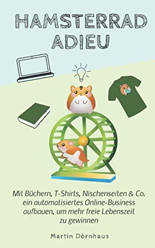Hamsterrad Adieu: Mit Büchern, T-Shirts, Nischenseiten & Co. ein automatisiertes Online-Business aufbauen, um mehr freie Lebenszeit zu gewinnen