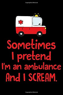Sometimes I Pretend I'm An Ambulance and I Scream: 6' x 9' Sizes, 100 Pages, Funny Paramedic Journal Blank Lined Notebook, Writing Book, ... For Medical Assistant, EMTs Working In EMS from Independently published